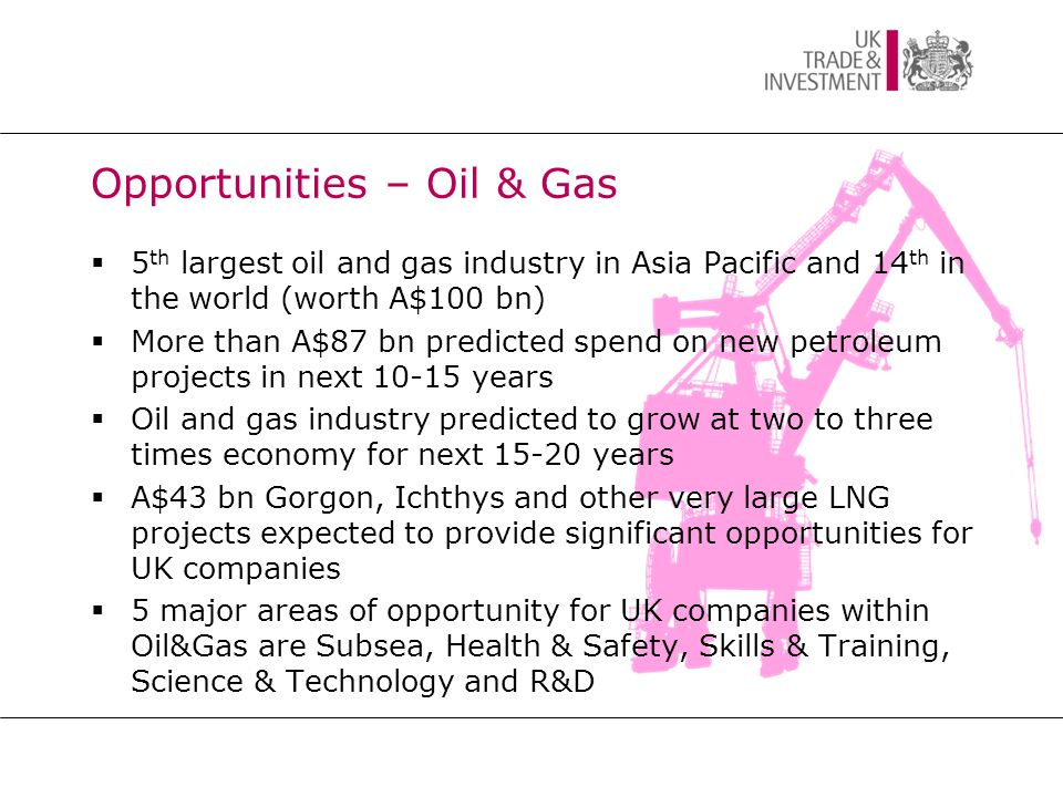 Opportunities – Oil & Gas  5 th largest oil and gas industry in Asia Pacific and 14 th in the world (worth A$100 bn)  More than A$87 bn predicted spend on new petroleum projects in next 10-15 years  Oil and gas industry predicted to grow at two to three times economy for next 15-20 years  A$43 bn Gorgon, Ichthys and other very large LNG projects expected to provide significant opportunities for UK companies  5 major areas of opportunity for UK companies within Oil&Gas are Subsea, Health & Safety, Skills & Training, Science & Technology and R&D