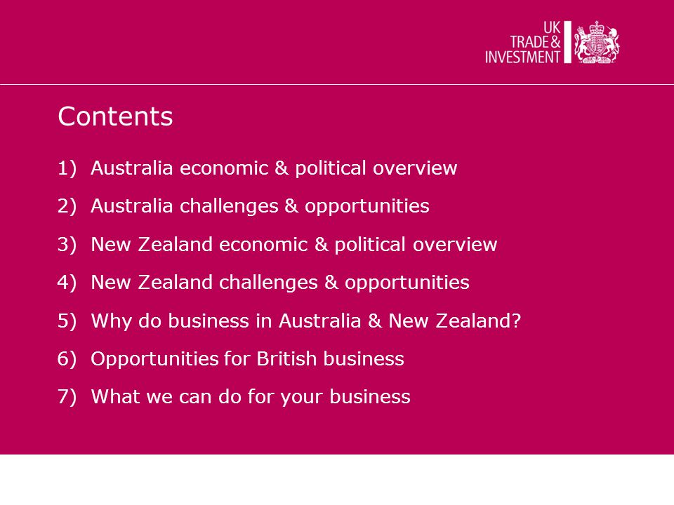Contents 1)Australia economic & political overview 2)Australia challenges & opportunities 3)New Zealand economic & political overview 4)New Zealand challenges & opportunities 5)Why do business in Australia & New Zealand.