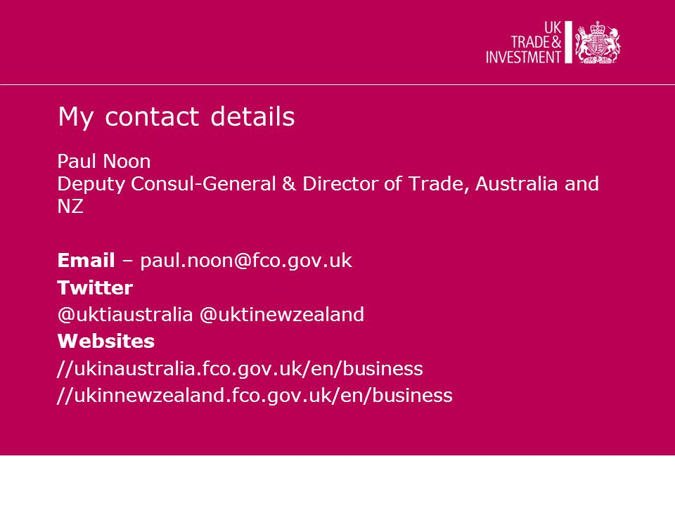 My contact details Paul Noon Deputy Consul-General & Director of Trade, Australia and NZ Email – paul.noon@fco.gov.uk Twitter @uktiaustralia @uktinewzealand Websites //ukinaustralia.fco.gov.uk/en/business //ukinnewzealand.fco.gov.uk/en/business