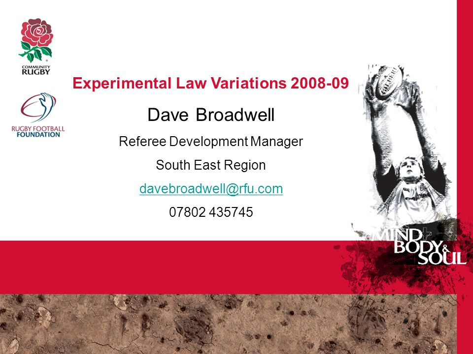 Experimental Law Variations 2008-09 RFU Referee Education Experimental Law Variations 2008-09 Dave Broadwell Referee Development Manager South East Region davebroadwell@rfu.com 07802 435745