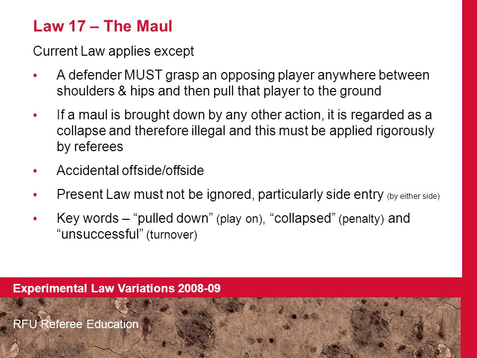 Law 17 – The Maul Current Law applies except A defender MUST grasp an opposing player anywhere between shoulders & hips and then pull that player to the ground If a maul is brought down by any other action, it is regarded as a collapse and therefore illegal and this must be applied rigorously by referees Accidental offside/offside Present Law must not be ignored, particularly side entry (by either side) Key words – pulled down (play on), collapsed (penalty) and unsuccessful (turnover) RFU Referee Education Experimental Law Variations 2008-09