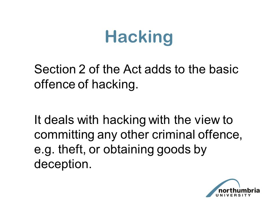 Hacking Section 2 of the Act adds to the basic offence of hacking.