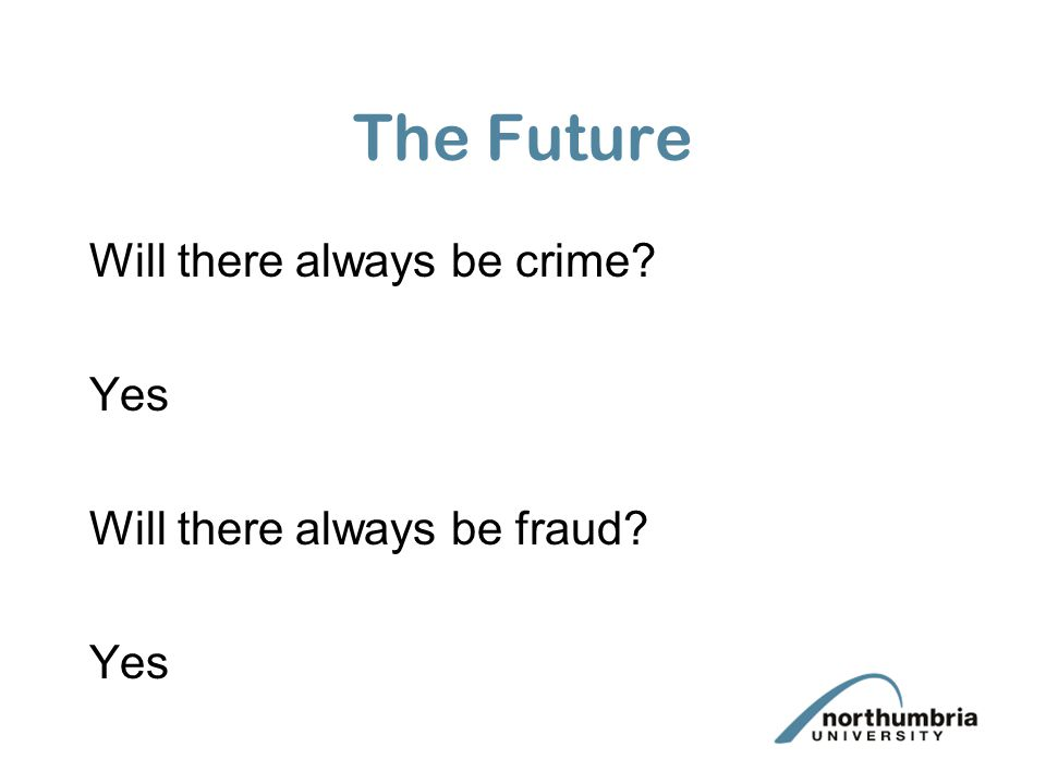 The Future Will there always be crime Yes Will there always be fraud Yes