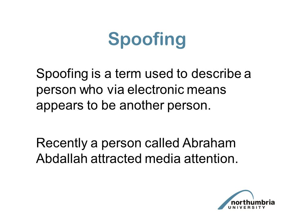 Spoofing Spoofing is a term used to describe a person who via electronic means appears to be another person.