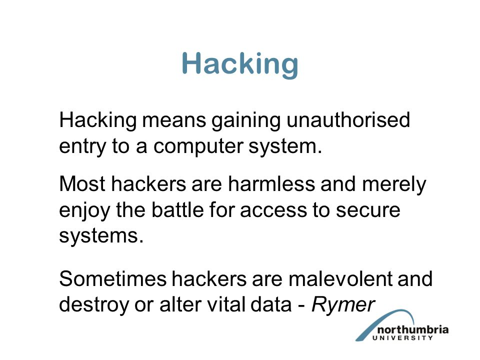 Hacking Hacking means gaining unauthorised entry to a computer system.