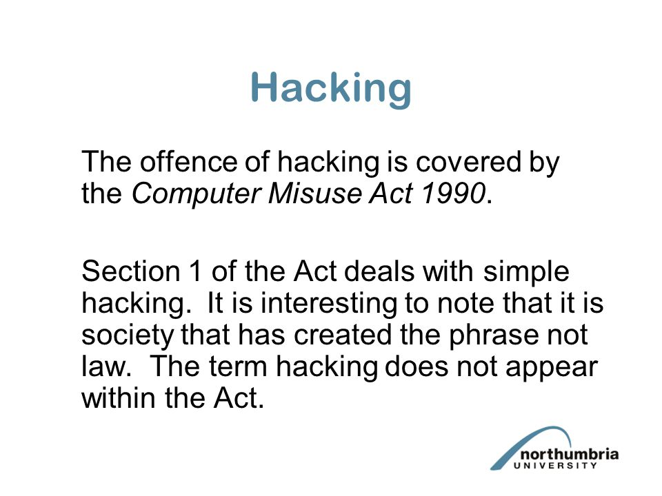Hacking The offence of hacking is covered by the Computer Misuse Act 1990.