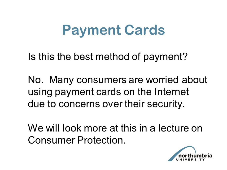 Payment Cards Is this the best method of payment? No. Many consumers are worried about using payment cards on the Internet due to concerns over their