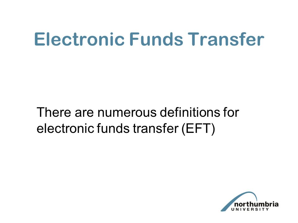 Electronic Funds Transfer There are numerous definitions for electronic funds transfer (EFT)