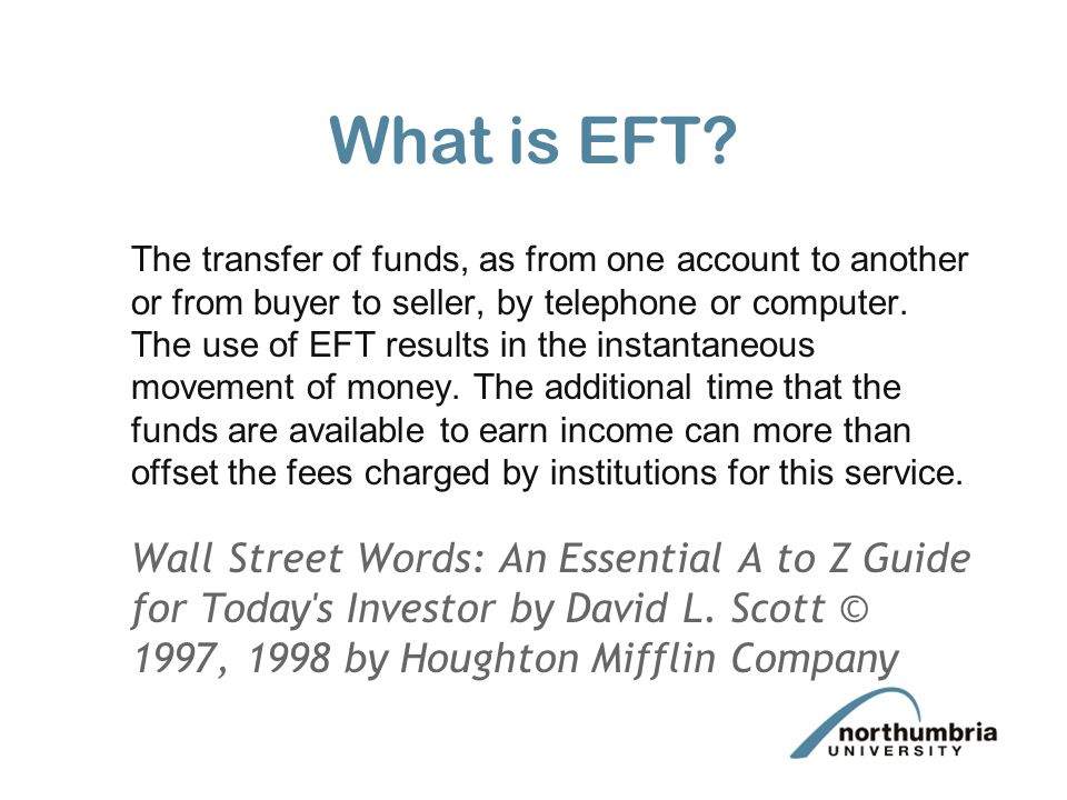 What is EFT? The transfer of funds, as from one account to another or from buyer to seller, by telephone or computer. The use of EFT results in the in