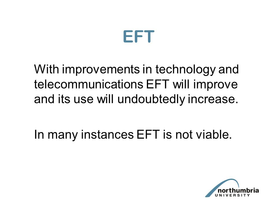 EFT With improvements in technology and telecommunications EFT will improve and its use will undoubtedly increase. In many instances EFT is not viable