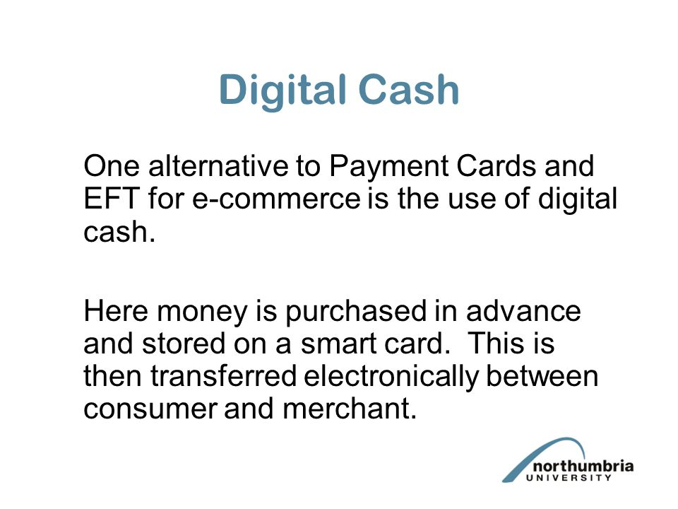 Digital Cash One alternative to Payment Cards and EFT for e-commerce is the use of digital cash. Here money is purchased in advance and stored on a sm