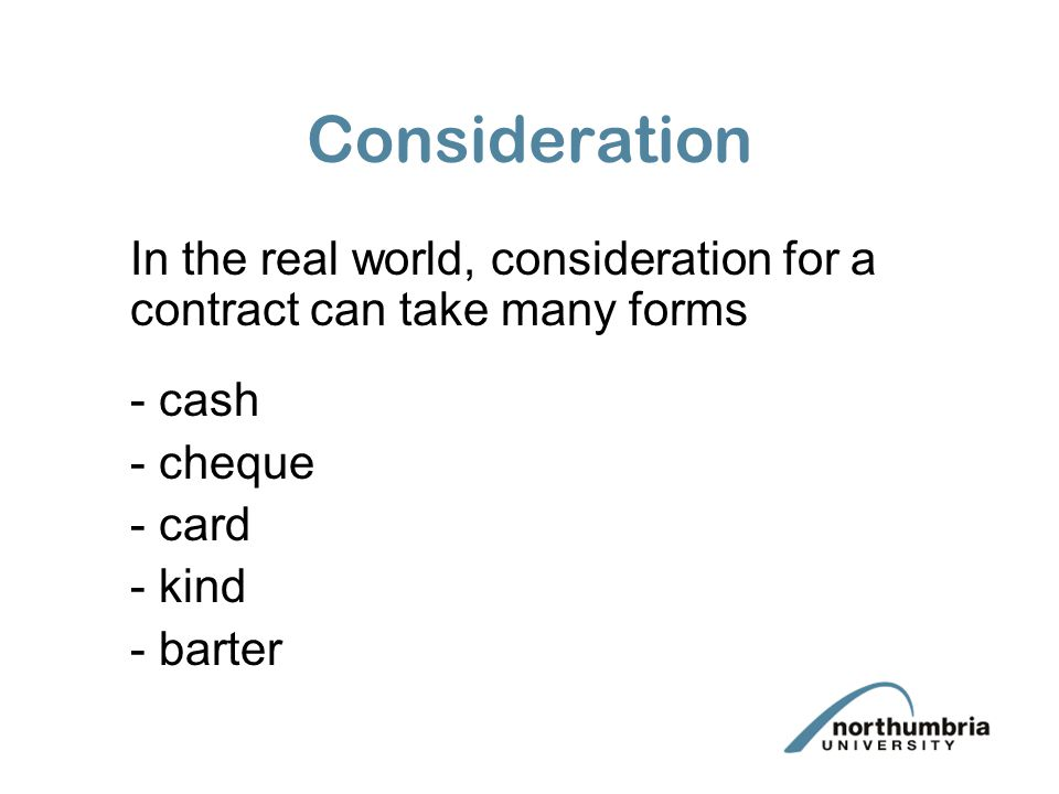 Consideration In the real world, consideration for a contract can take many forms - cash - cheque - card - kind - barter