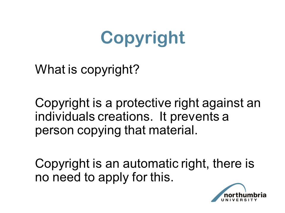 Copyright What is copyright. Copyright is a protective right against an individuals creations.