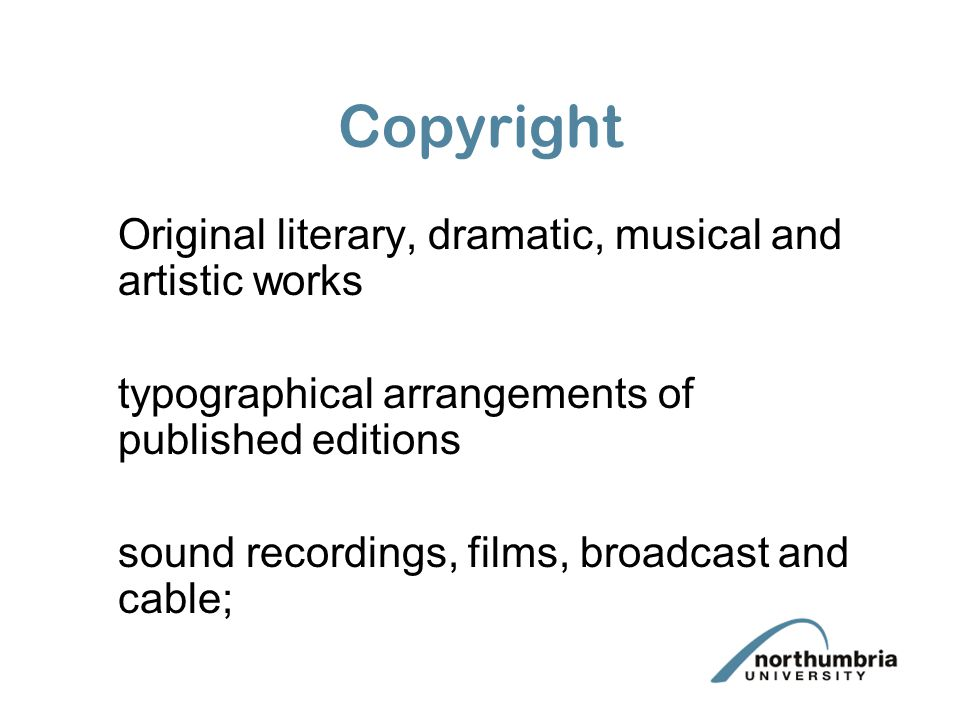Copyright Original literary, dramatic, musical and artistic works typographical arrangements of published editions sound recordings, films, broadcast and cable;