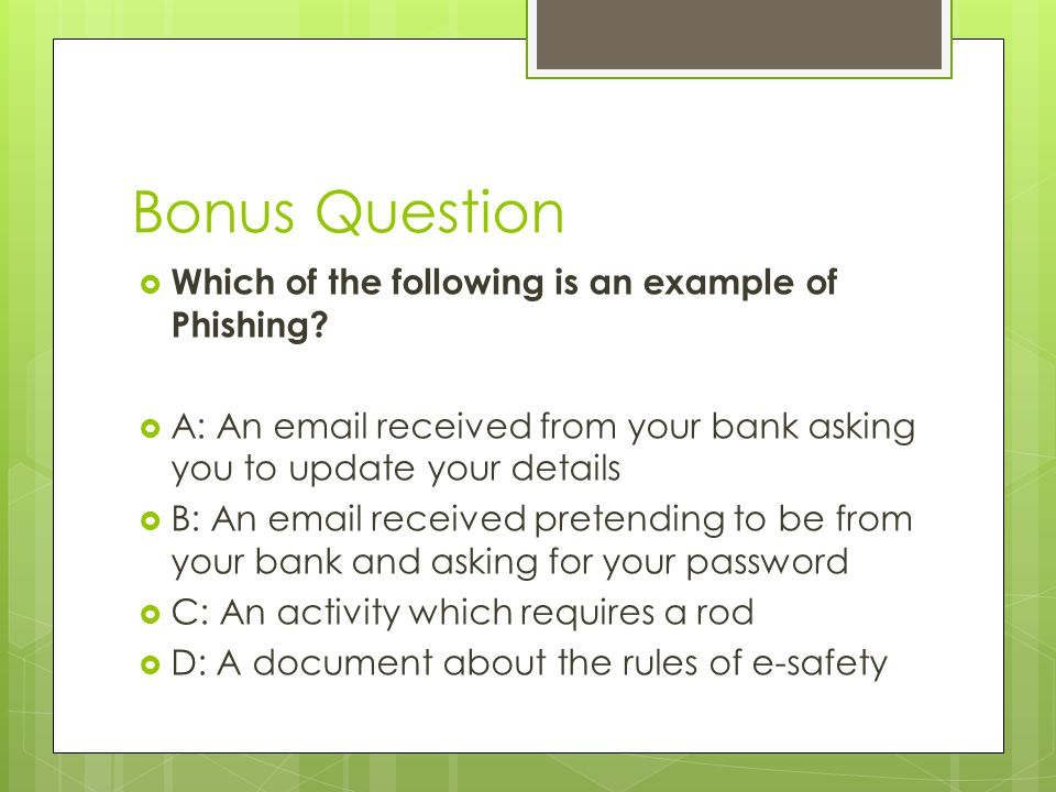 Bonus Question  Which of the following is an example of Phishing?  A: An email received from your bank asking you to update your details  B: An ema
