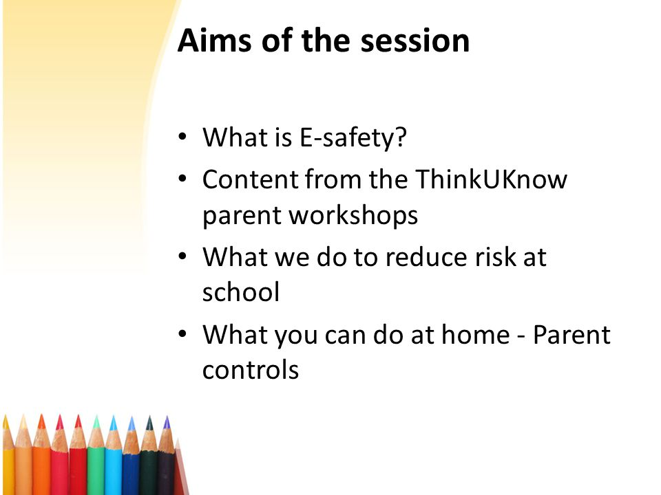 Aims of the session What is E-safety? Content from the ThinkUKnow parent workshops What we do to reduce risk at school What you can do at home - Paren