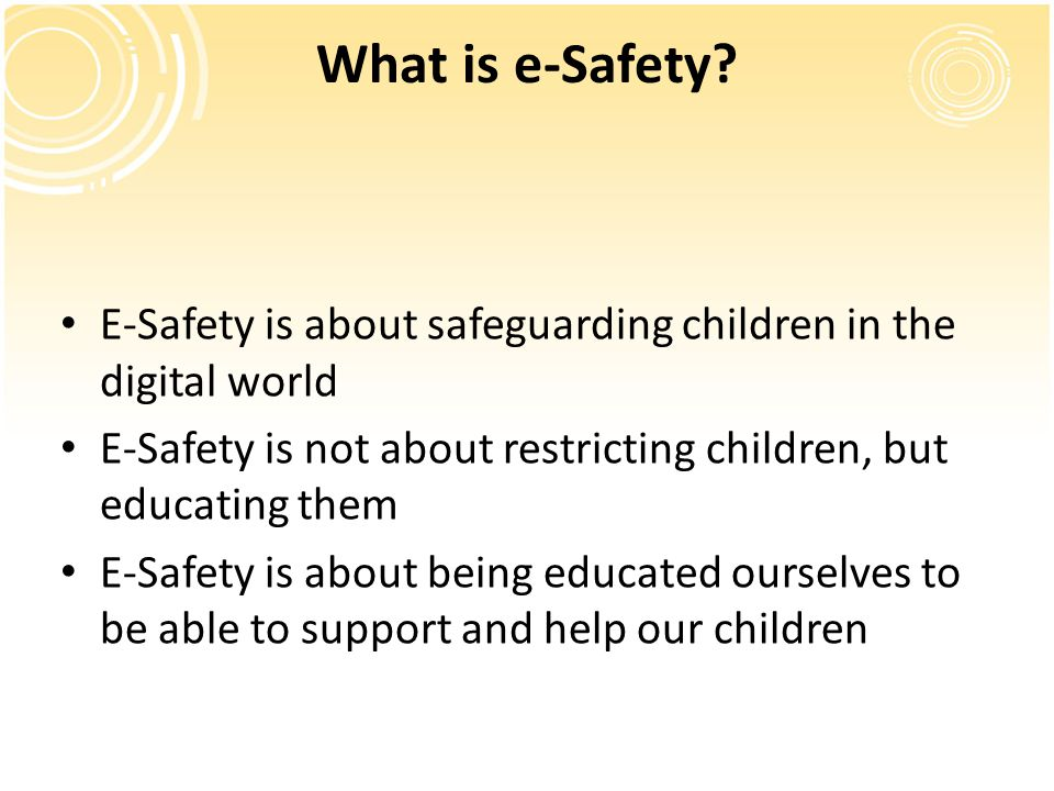 What is e-Safety? E-Safety is about safeguarding children in the digital world E-Safety is not about restricting children, but educating them E-Safety
