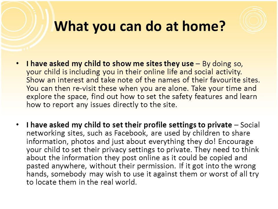I have asked my child to show me sites they use – By doing so, your child is including you in their online life and social activity. Show an interest