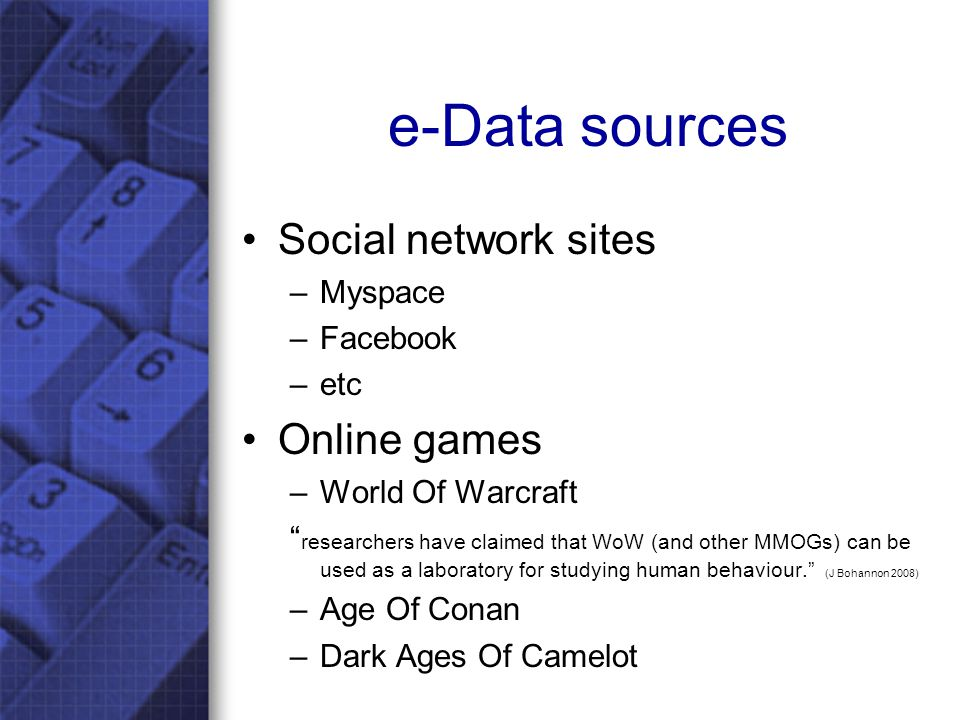 e-Data sources Social network sites –Myspace –Facebook –etc Online games –World Of Warcraft researchers have claimed that WoW (and other MMOGs) can be used as a laboratory for studying human behaviour. (J Bohannon 2008) –Age Of Conan –Dark Ages Of Camelot