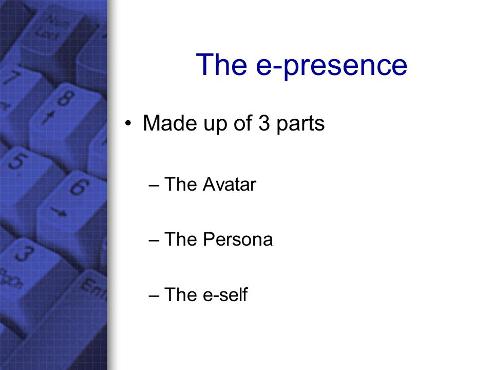 The e-presence Made up of 3 parts –The Avatar –The Persona –The e-self