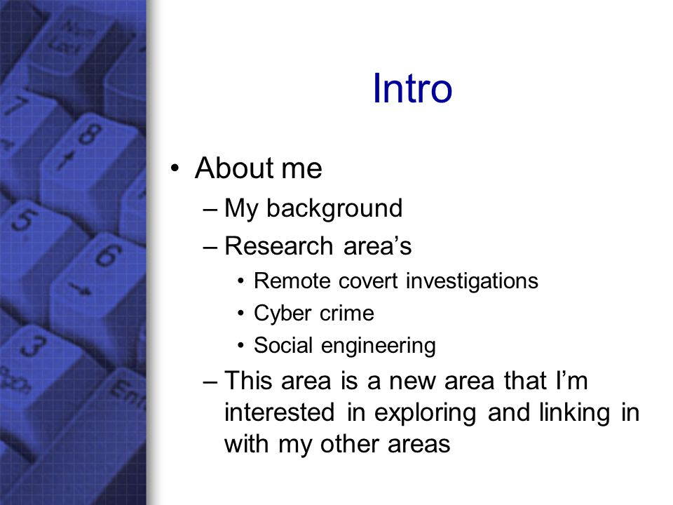 Intro About me –My background –Research area's Remote covert investigations Cyber crime Social engineering –This area is a new area that I'm interested in exploring and linking in with my other areas