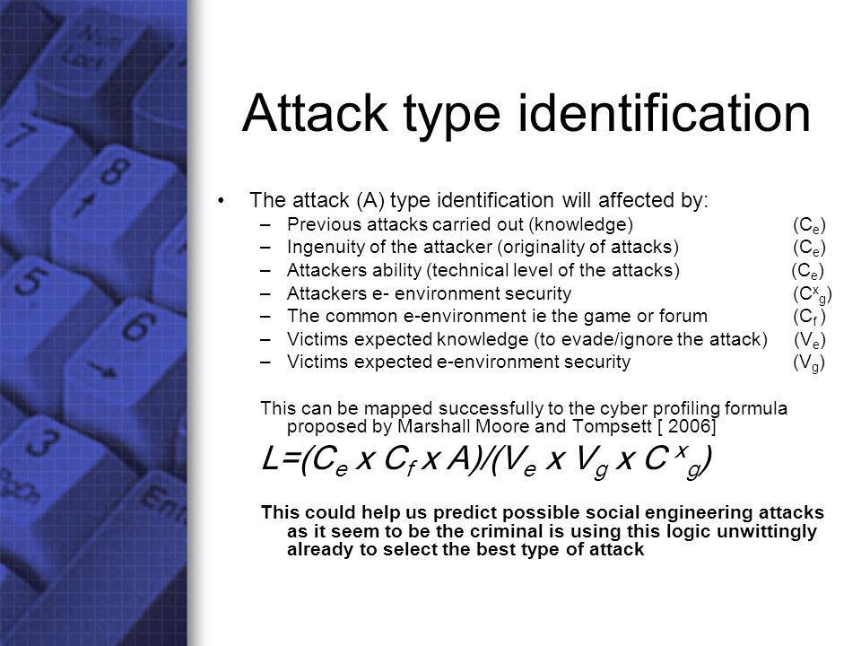 Attack type identification The attack (A) type identification will affected by: –Previous attacks carried out (knowledge) (C e ) –Ingenuity of the attacker (originality of attacks) (C e ) –Attackers ability (technical level of the attacks) (C e ) –Attackers e- environment security (C x g ) –The common e-environment ie the game or forum (C f ) –Victims expected knowledge (to evade/ignore the attack) (V e ) –Victims expected e-environment security (V g ) This can be mapped successfully to the cyber profiling formula proposed by Marshall Moore and Tompsett [ 2006] L=(C e x C f x A)/(V e x V g x C x g ) This could help us predict possible social engineering attacks as it seem to be the criminal is using this logic unwittingly already to select the best type of attack
