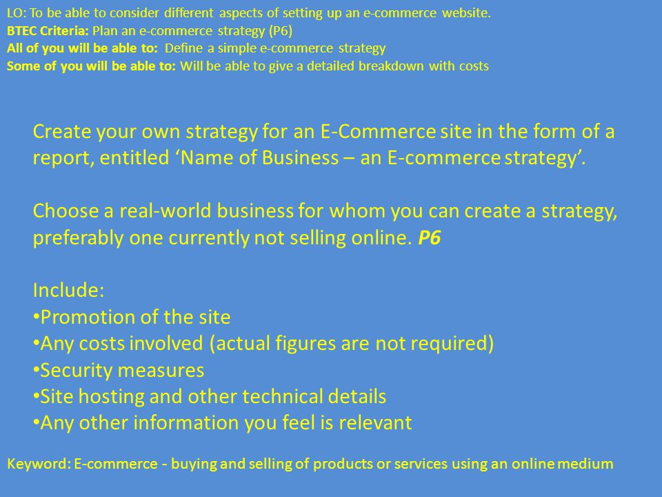 Keyword: E-commerce - buying and selling of products or services using an online medium Create your own strategy for an E-Commerce site in the form of a report, entitled 'Name of Business – an E-commerce strategy'.