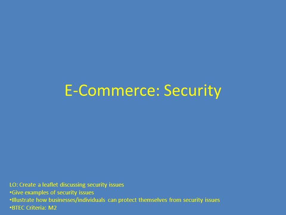 E-Commerce: Security LO: Create a leaflet discussing security issues Give examples of security issues Illustrate how businesses/individuals can protect themselves from security issues BTEC Criteria: M2