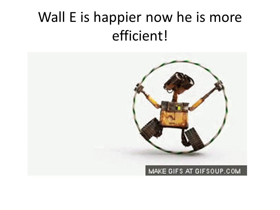 Wall E is happier now he is more efficient!