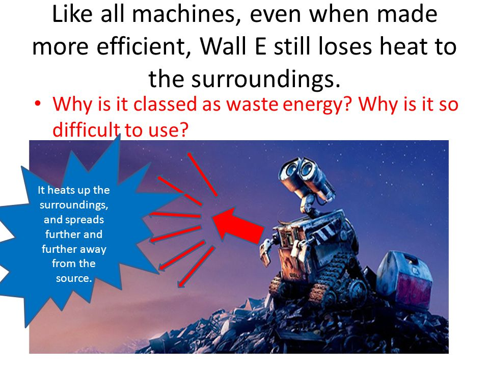 Like all machines, even when made more efficient, Wall E still loses heat to the surroundings.