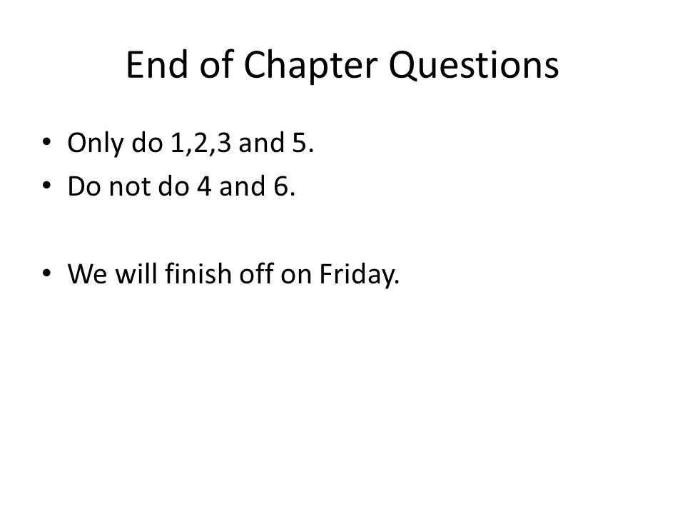 End of Chapter Questions Only do 1,2,3 and 5. Do not do 4 and 6. We will finish off on Friday.