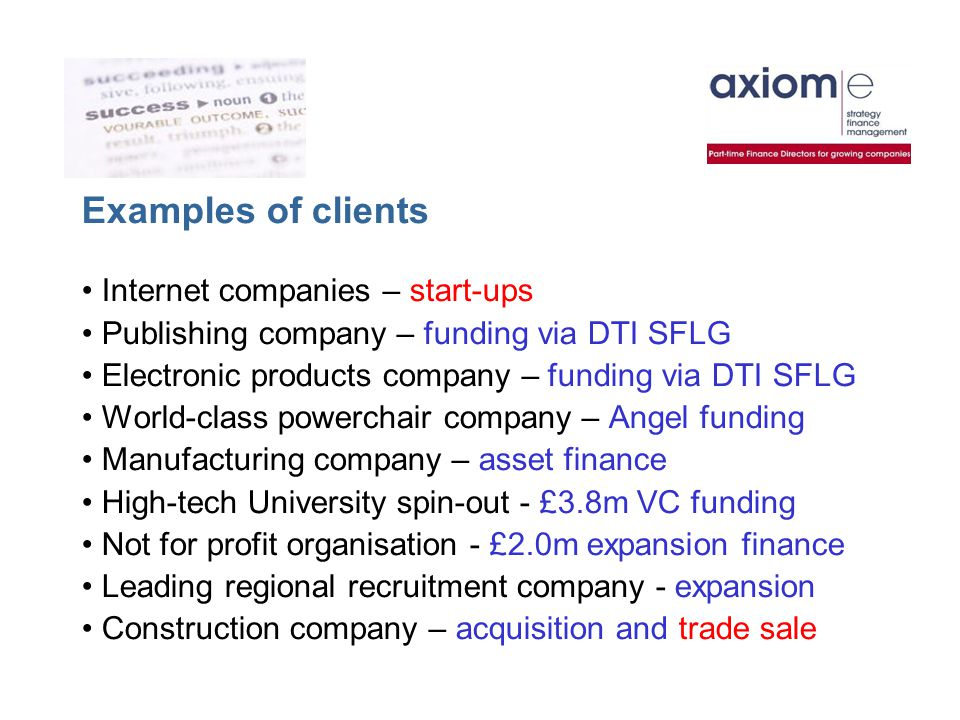 Examples of clients Internet companies – start-ups Publishing company – funding via DTI SFLG Electronic products company – funding via DTI SFLG World-class powerchair company – Angel funding Manufacturing company – asset finance High-tech University spin-out - £3.8m VC funding Not for profit organisation - £2.0m expansion finance Leading regional recruitment company - expansion Construction company – acquisition and trade sale
