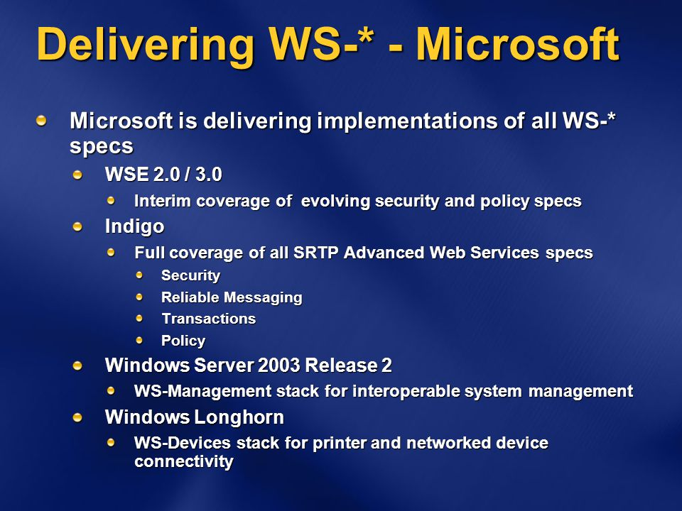 Delivering WS-* - Microsoft Microsoft is delivering implementations of all WS-* specs WSE 2.0 / 3.0 Interim coverage of evolving security and policy specs Indigo Full coverage of all SRTP Advanced Web Services specs Security Reliable Messaging TransactionsPolicy Windows Server 2003 Release 2 WS-Management stack for interoperable system management Windows Longhorn WS-Devices stack for printer and networked device connectivity