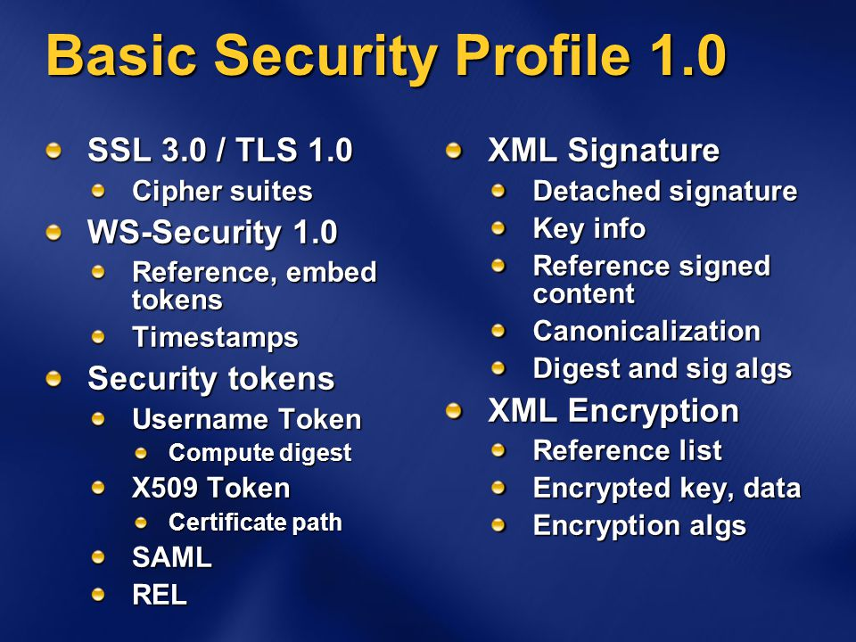 Basic Security Profile 1.0 SSL 3.0 / TLS 1.0 Cipher suites WS-Security 1.0 Reference, embed tokens Timestamps Security tokens Username Token Compute d