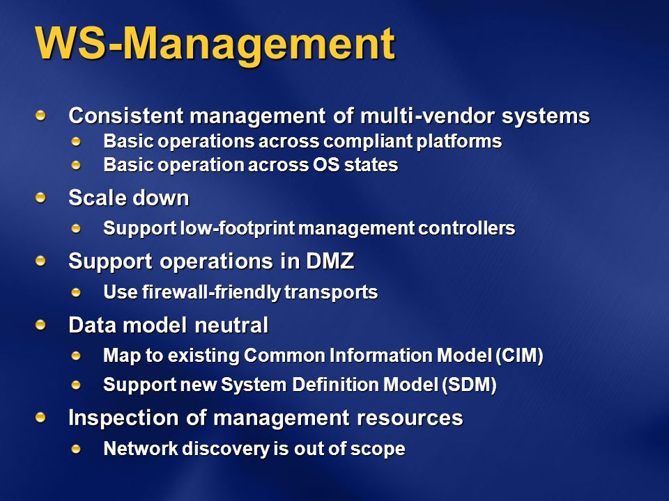 WS-Management Consistent management of multi-vendor systems Basic operations across compliant platforms Basic operation across OS states Scale down Support low-footprint management controllers Support operations in DMZ Use firewall-friendly transports Data model neutral Map to existing Common Information Model (CIM) Support new System Definition Model (SDM) Inspection of management resources Network discovery is out of scope