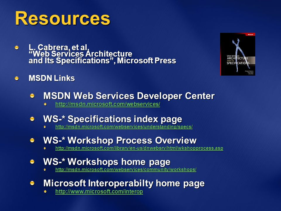 "Resources L. Cabrera, et al, ""Web Services Architecture and Its Specifications"", Microsoft Press MSDN Links MSDN Web Services Developer Center http://"