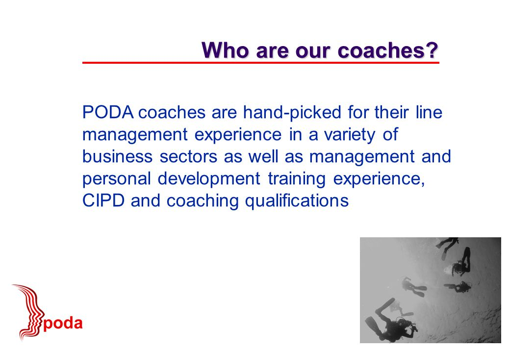 PODA coaches are hand-picked for their line management experience in a variety of business sectors as well as management and personal development training experience, CIPD and coaching qualifications Who are our coaches