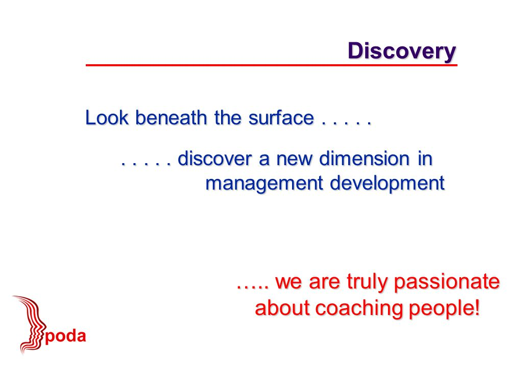 ….. we are truly passionate about coaching people! Discovery Look beneath the surface.......... discover a new dimension in management development