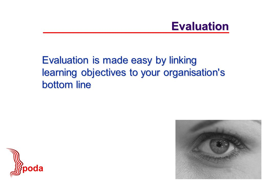 Evaluation is made easy by linking learning objectives to your organisation s bottom line Evaluation