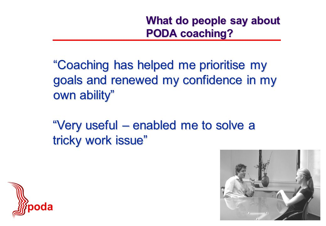 """Coaching has helped me prioritise my goals and renewed my confidence in my own ability"" What do people say about PODA coaching? ""Very useful – enable"