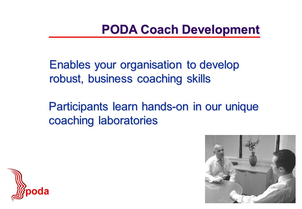 Participants learn hands-on in our unique coaching laboratories PODA Coach Development Enables your organisation to develop robust, business coaching