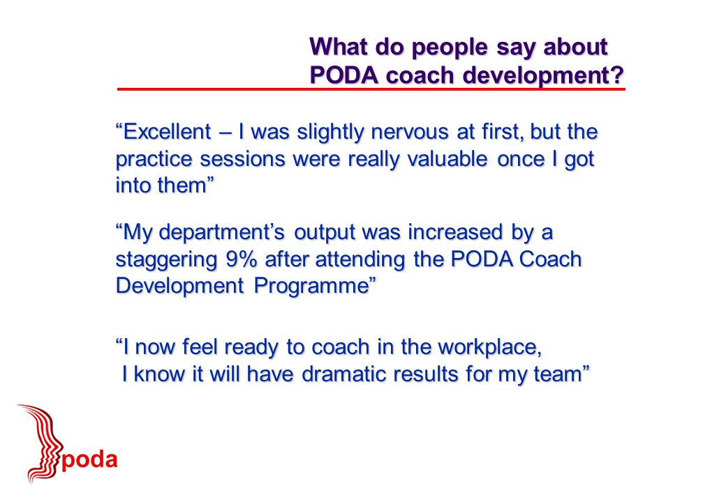 Excellent – I was slightly nervous at first, but the practice sessions were really valuable once I got into them What do people say about PODA coach development.
