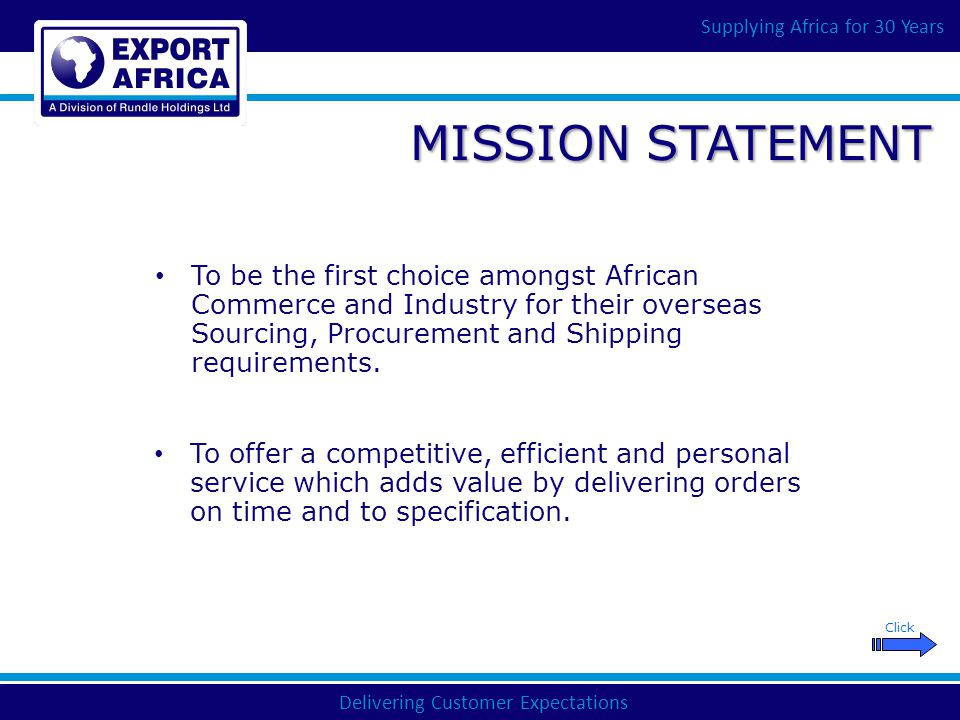 Delivering Customer Expectations Supplying Africa for 30 Years From SINGLE ITEM, LOW VALUE ORDERS to MULTI-SOURCE, CONSOLIDATED SHIPMENTS to MAJOR SUPPLY CONTRACTS We have the FLEXIBILITY and the CAPABILITY to DELIVER YOUR REQUIREMENTS COMPETITIVELY, ON-TIME AND TO SPECIFICATION Click