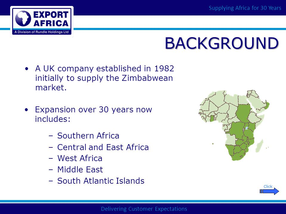 Delivering Customer Expectations Supplying Africa for 30 Years OUR CUSTOMERS Private Sector Wholesale & Manufacturing Industry Mining Industry Road, Marine & Rail Transport Operators Plantation and Agricultural Processors Automotive Industry Parastatal Manufacturing & Service Industries Government & Quasi-Government Departments International Aid Organisations Independent Small / Medium Enterprise We have a diverse customer base including: Click