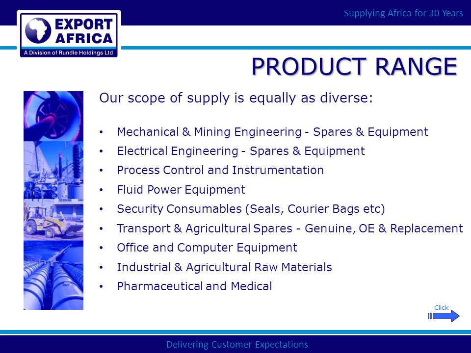 Delivering Customer Expectations Supplying Africa for 30 Years PRODUCT RANGE Mechanical & Mining Engineering - Spares & Equipment Electrical Engineering - Spares & Equipment Process Control and Instrumentation Fluid Power Equipment Security Consumables (Seals, Courier Bags etc) Transport & Agricultural Spares - Genuine, OE & Replacement Office and Computer Equipment Industrial & Agricultural Raw Materials Pharmaceutical and Medical Our scope of supply is equally as diverse: Click