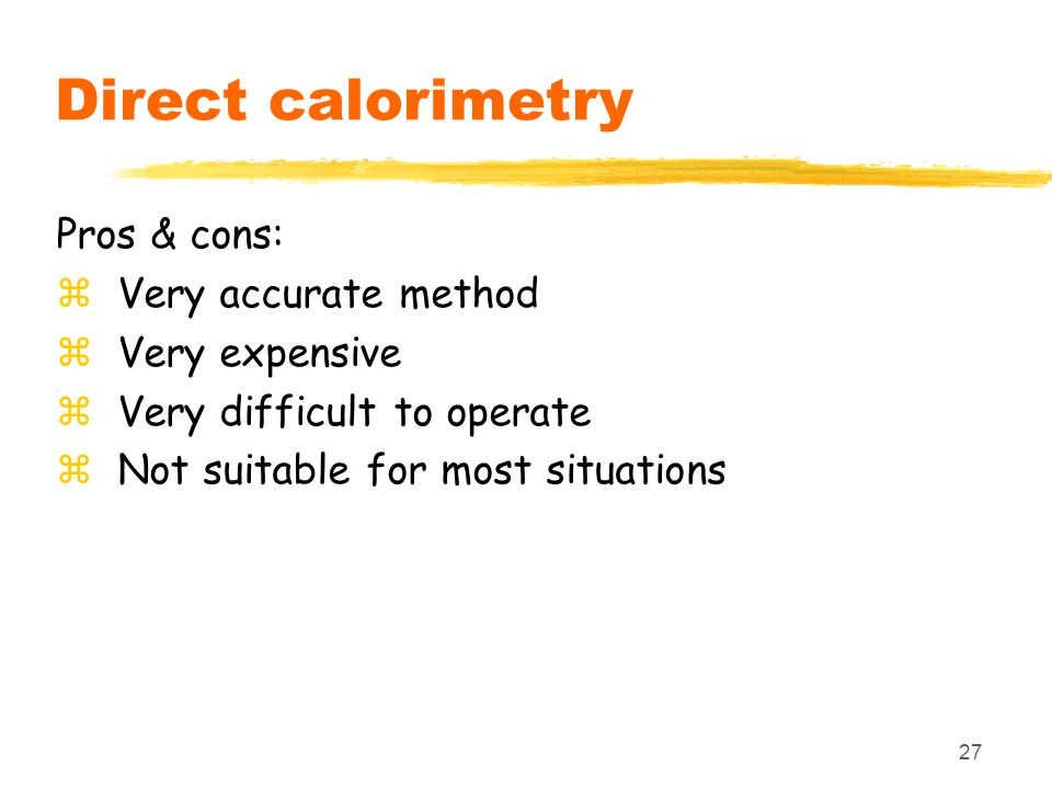 27 Direct calorimetry Pros & cons: zVery accurate method zVery expensive zVery difficult to operate zNot suitable for most situations