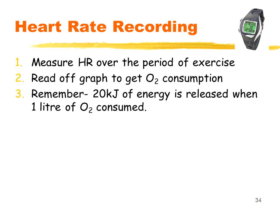 34 Heart Rate Recording 1.Measure HR over the period of exercise 2.Read off graph to get O 2 consumption 3.Remember- 20kJ of energy is released when 1 litre of O 2 consumed.