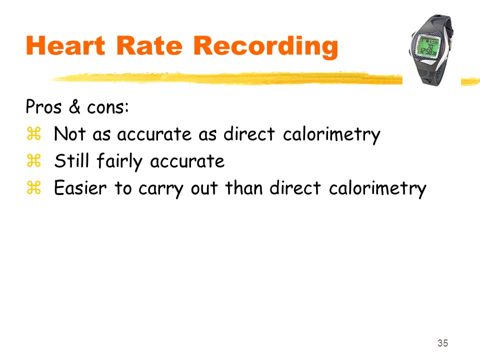 35 Heart Rate Recording Pros & cons: zNot as accurate as direct calorimetry zStill fairly accurate zEasier to carry out than direct calorimetry