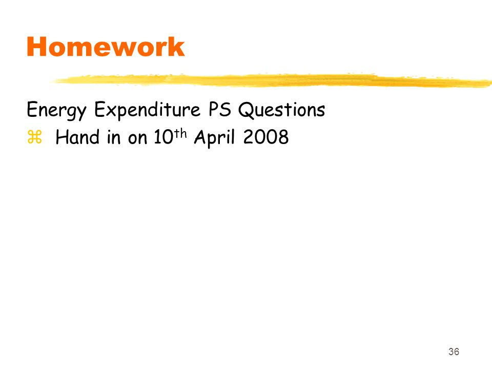 36 Homework Energy Expenditure PS Questions zHand in on 10 th April 2008