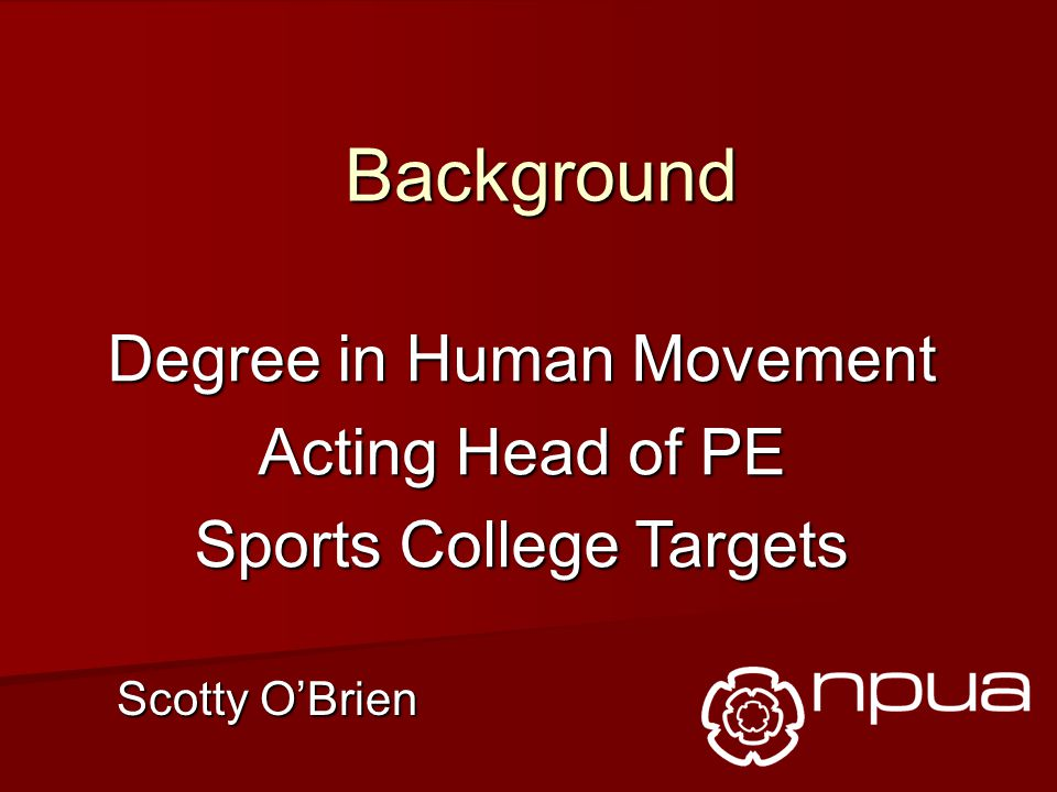 Background Degree in Human Movement Acting Head of PE Sports College Targets Scotty O'Brien